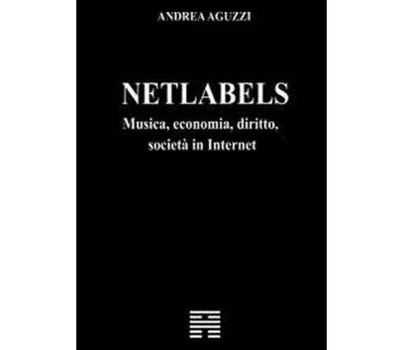 Netlabels musica, economia, diritto, società in Internet - Andrea Aguzzi,  2012,