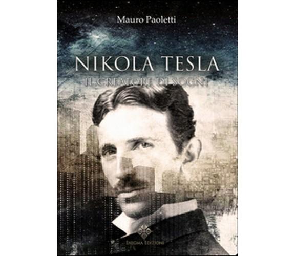 Nikola Tesla. Il creatore di sogni  - Mauro Paoletti,  2016,  Enigma