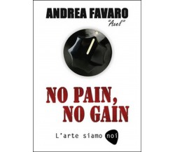 No pain, no gain. L'arte siamo noi di Andrea Favaro,  2016,  Youcanprint