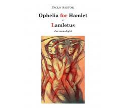 Ophelia for Hamlet e Lamletus due monologhi, Paolo Sartori,  2020,  Youcanprint