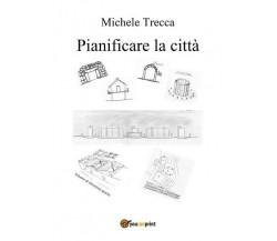 Pianificare la città, di Michele Trecca,  2017,  Youcanprint- ER