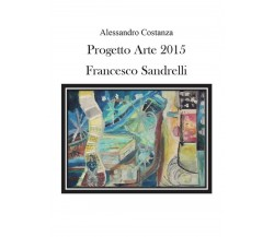 Progetto Arte 2015. Francesco Sandrelli di Aa. Vv.,  2016,  Youcanprint