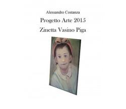 Progetto Arte 2015. Zinetta Vasino Piga, Alessandro Costanza,  2016,  Youcanpr.