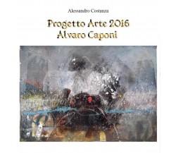 Progetto Arte 2016 Alvaro Caponi di Alessandro Costanza,  2016,  Youcanprint