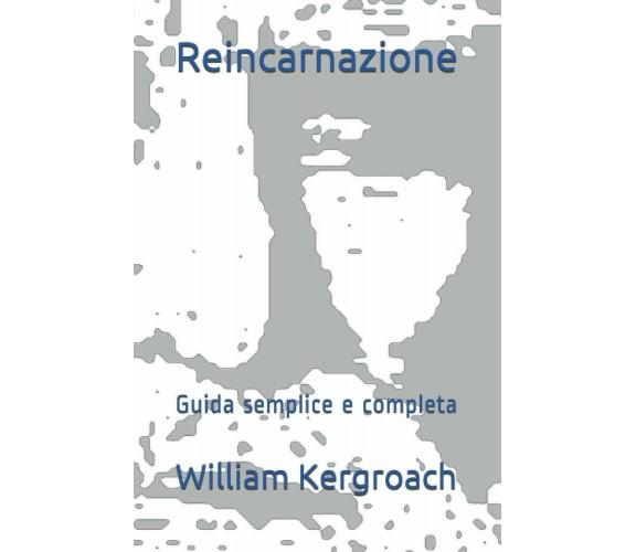 Reincarnazione: Guida semplice e completa di William Kergroach,  2021,  Indipend