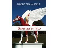 Scienza e mito,  di Davide Taglialatela,  2014,  Youcanprint