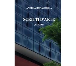 Scritti d'arte 2013-2017,  di Andrea Bonavoglia,  2017,  Youcanprint - ER