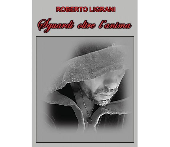 Sguardi oltre l'anima di Roberto Ligrani,  2020,  Youcanprint