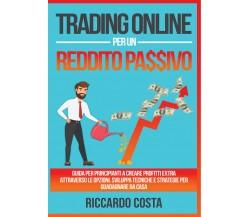 Trading online per un reddito passivo di Riccardo Costa,  2021,  Youcanprint