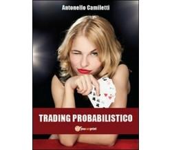 Trading probabilistico,  di Antonello Camiletti,  2012,  Youcanprint