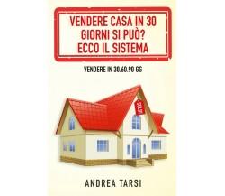 Vendere Casa in 30 Giorni si può? Ecco il Sistema, Andrea Tarsi,  2020,  Youcan.