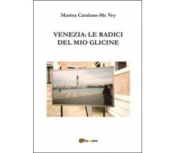 Venezia: le radici del mio glicine, Marina Catalano Mcvey,  2015,  Youcanprint