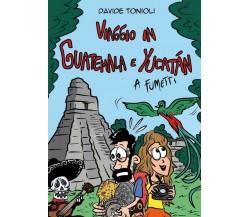 Viaggio in Guatemala e Yucatán a fumetti di Davide Tonioli,  2019,  Youcanprint