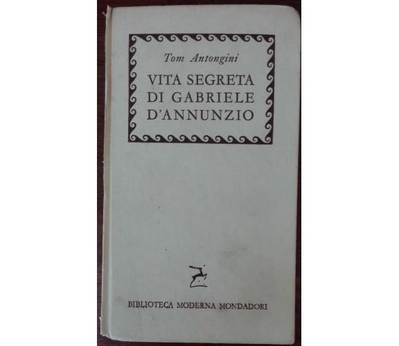 Vita segreta di Gabriele D'Annunzio - Tom Antongini - Mondadori,1957 - A