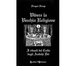 Vivere la vecchia religione di Dragon Rouge,  2011,  Aradia Edizioni