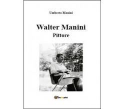 Walter Manini. Pittore,  di Umberto Manini,  2015,  Youcanprint - ER