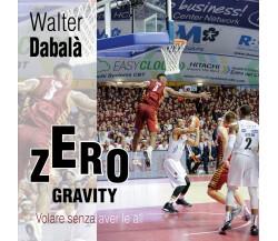 Zero Gravity Volare senza aver le ali - Walter Dabalà,  2017,  Youcanprint