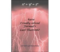 ...have I really solved Fermat's Last Theorem?  - Salvatore G. Franco,  2015